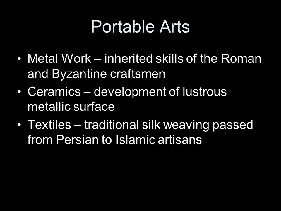 Portable Arts Metal Work – inherited skills of the Roman and Byzantine craftsmen. Ceramics – development of lustrous metallic surface.