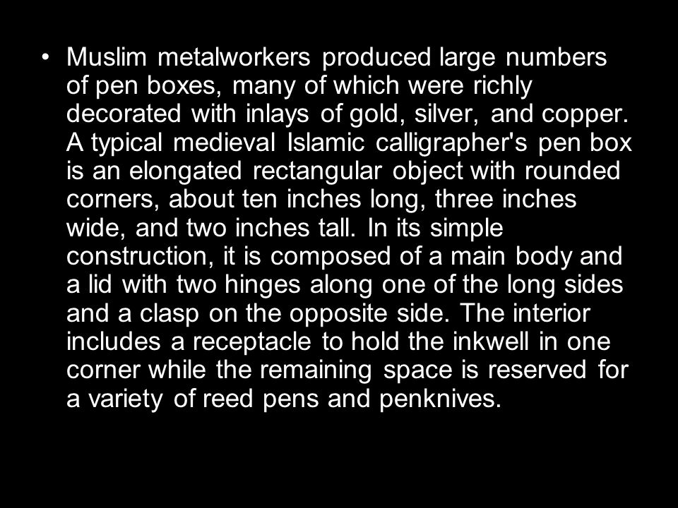 Muslim metalworkers produced large numbers of pen boxes, many of which were richly decorated with inlays of gold, silver, and copper.