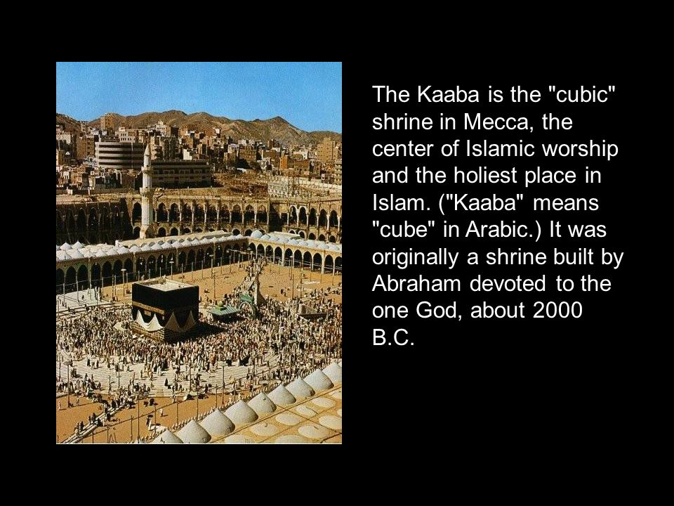 The Kaaba is the cubic shrine in Mecca, the center of Islamic worship and the holiest place in Islam.