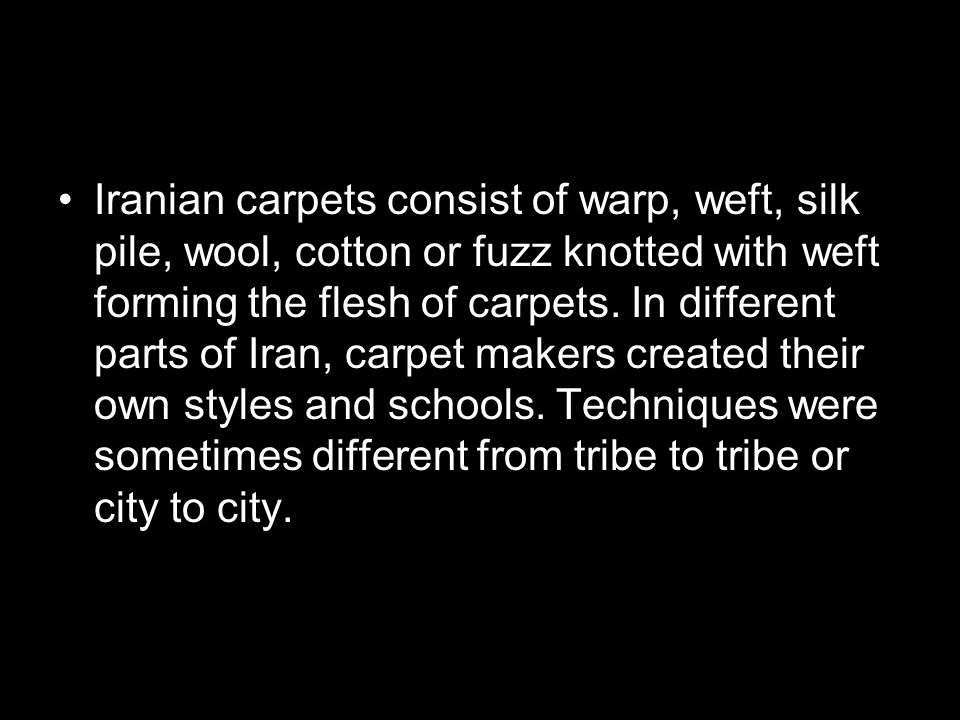 Iranian carpets consist of warp, weft, silk pile, wool, cotton or fuzz knotted with weft forming the flesh of carpets.