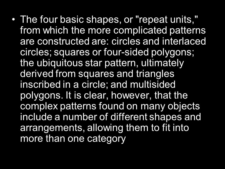 The four basic shapes, or repeat units, from which the more complicated patterns are constructed are: circles and interlaced circles; squares or four-sided polygons; the ubiquitous star pattern, ultimately derived from squares and triangles inscribed in a circle; and multisided polygons.