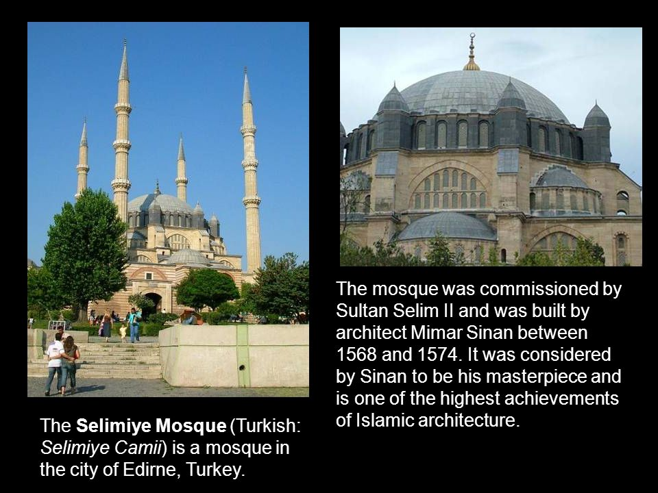 The mosque was commissioned by Sultan Selim II and was built by architect Mimar Sinan between 1568 and 1574. It was considered by Sinan to be his masterpiece and is one of the highest achievements of Islamic architecture.