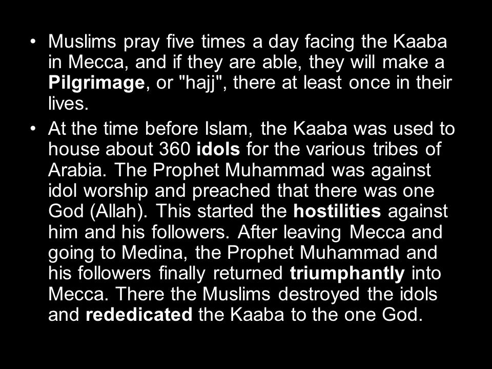 Muslims pray five times a day facing the Kaaba in Mecca, and if they are able, they will make a Pilgrimage, or hajj , there at least once in their lives.