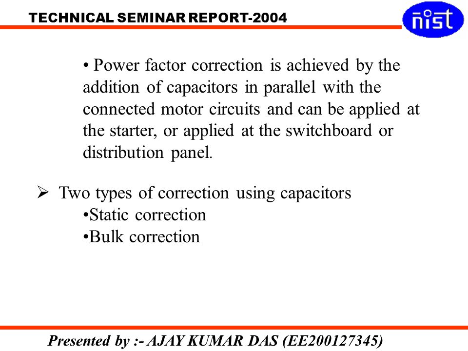 Power factor correction is achieved by the addition of capacitors in parallel with the connected motor circuits and can be applied at the starter, or applied at the switchboard or distribution panel.