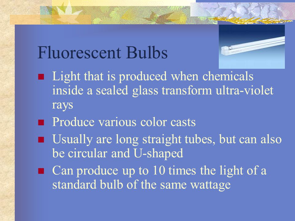 Fluorescent Bulbs Light that is produced when chemicals inside a sealed glass transform ultra-violet rays.