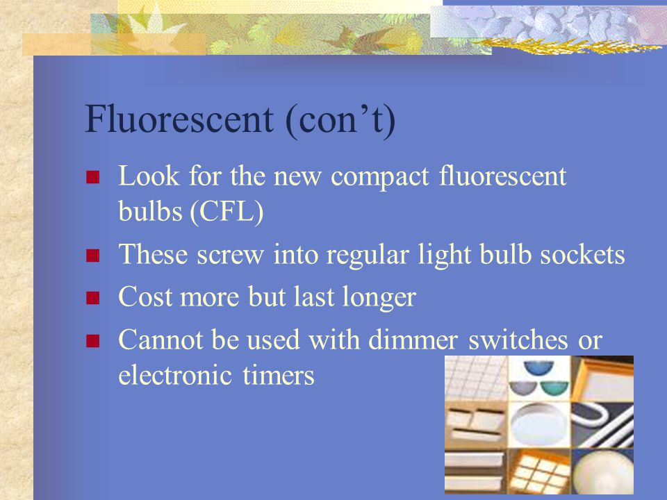 Fluorescent (con't) Look for the new compact fluorescent bulbs (CFL)