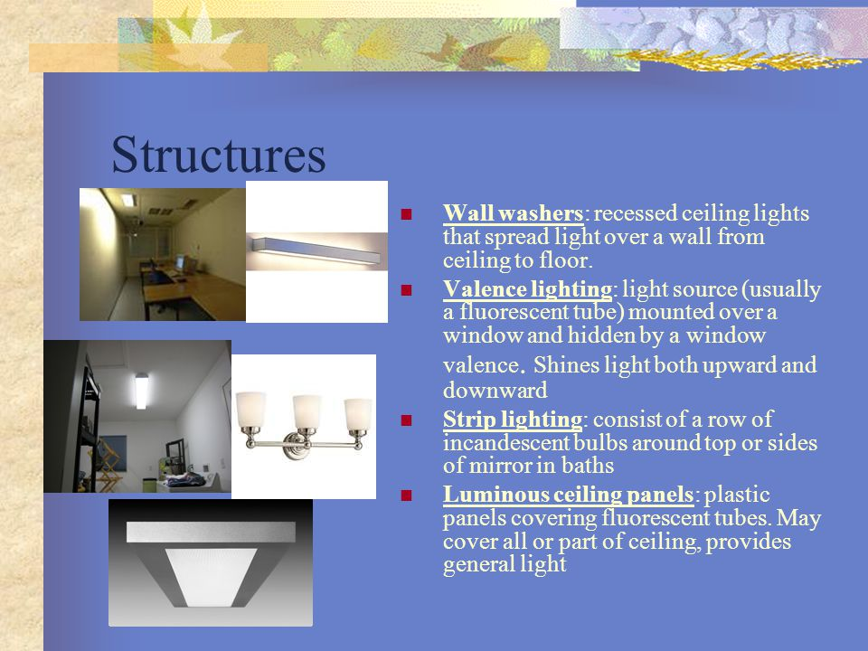 Structures Wall washers: recessed ceiling lights that spread light over a wall from ceiling to floor.