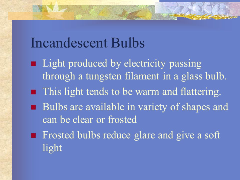 Incandescent Bulbs Light produced by electricity passing through a tungsten filament in a glass bulb.
