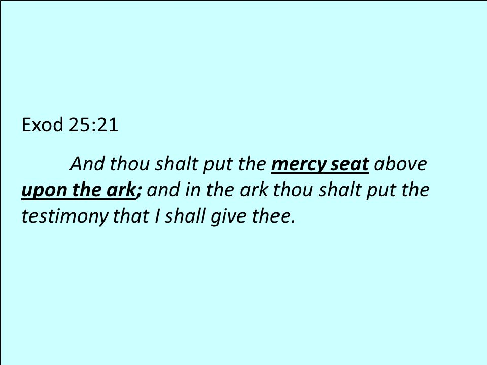 Exod 25:21 And thou shalt put the mercy seat above upon the ark; and in the ark thou shalt put the testimony that I shall give thee.