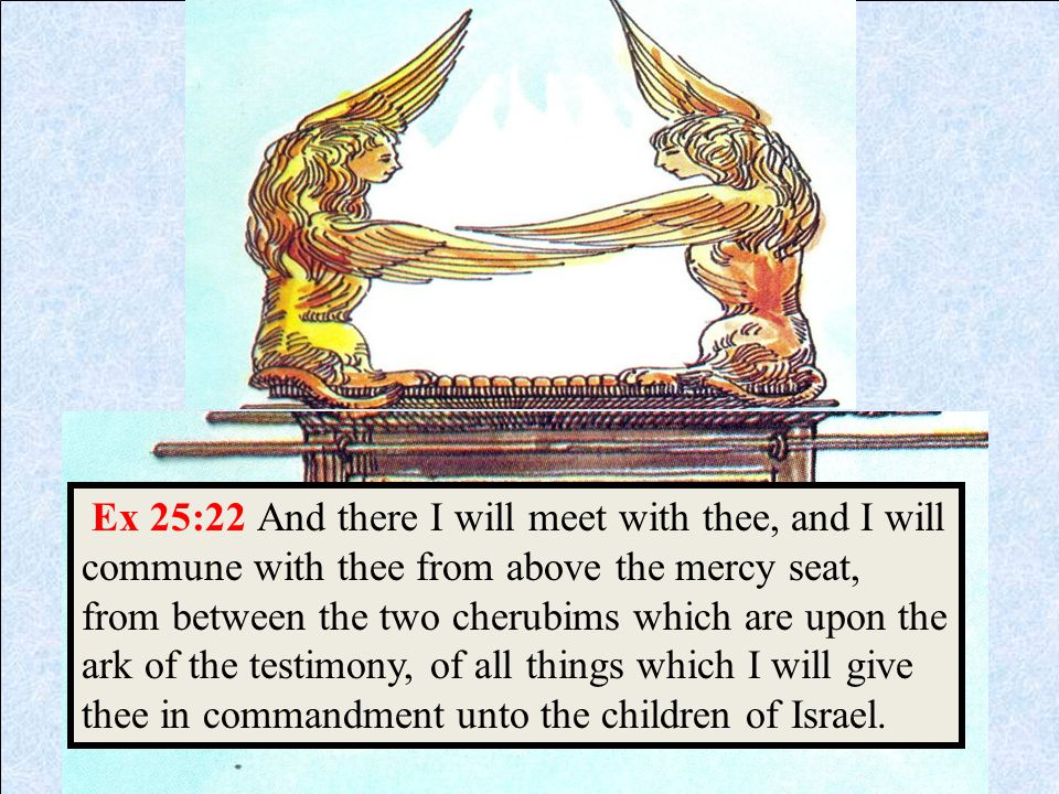 Ex 25:22 And there I will meet with thee, and I will commune with thee from above the mercy seat, from between the two cherubims which are upon the ark of the testimony, of all things which I will give thee in commandment unto the children of Israel.