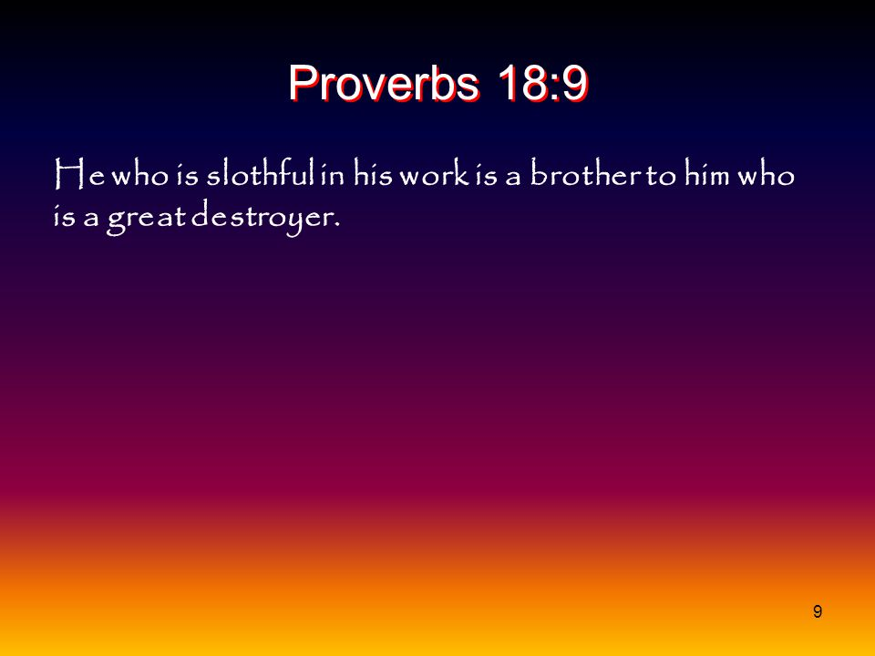 Proverbs 18:9 He who is slothful in his work is a brother to him who is a great destroyer.