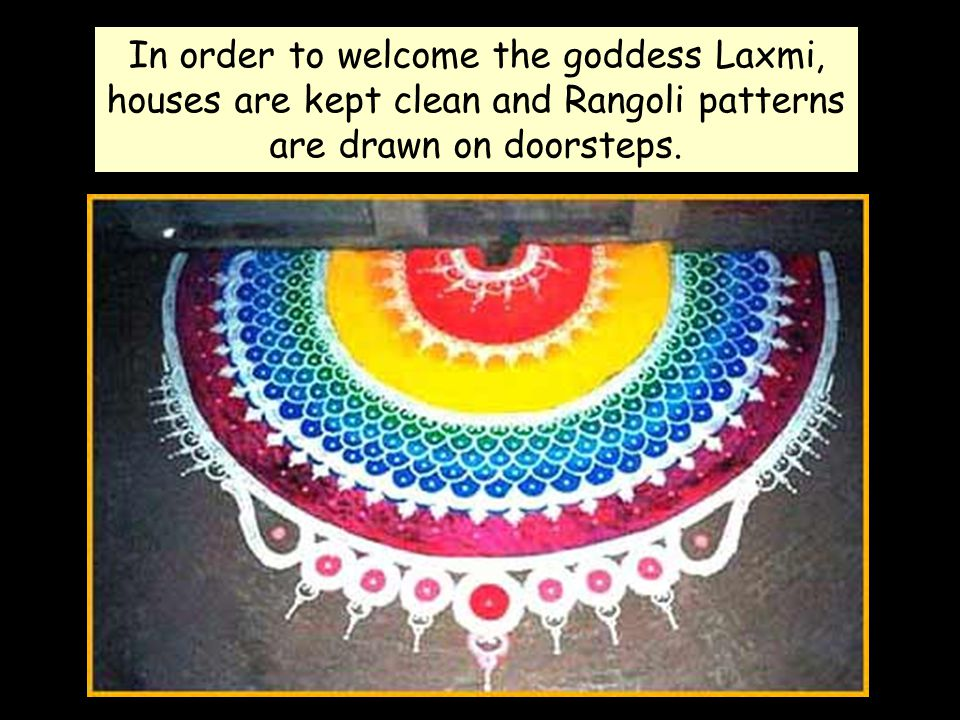 In order to welcome the goddess Laxmi, houses are kept clean and Rangoli patterns are drawn on doorsteps.