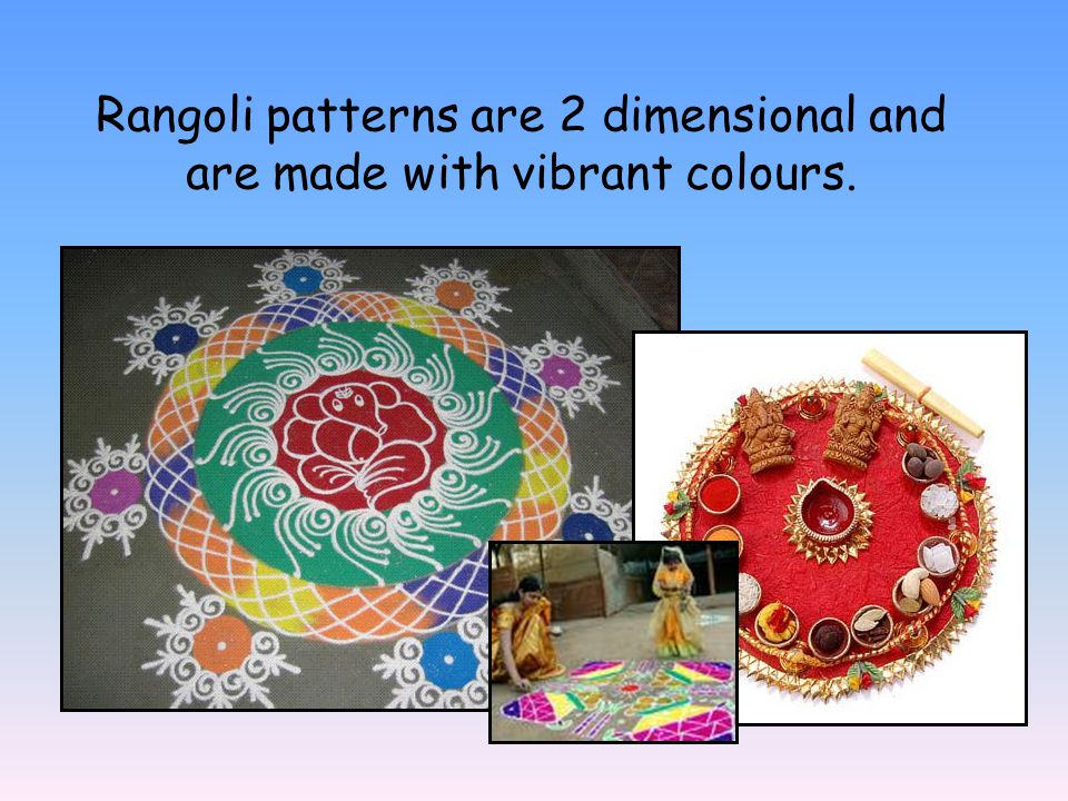 Rangoli patterns are 2 dimensional and are made with vibrant colours.