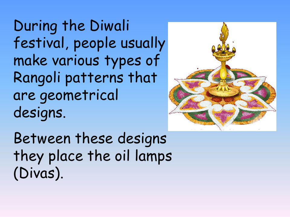 During the Diwali festival, people usually make various types of Rangoli patterns that are geometrical designs.