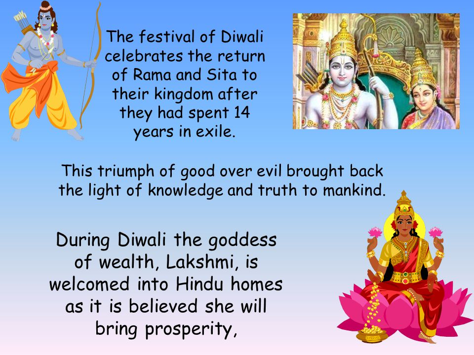 The festival of Diwali celebrates the return of Rama and Sita to their kingdom after they had spent 14 years in exile.