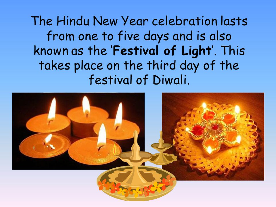 The Hindu New Year celebration lasts from one to five days and is also known as the 'Festival of Light'.