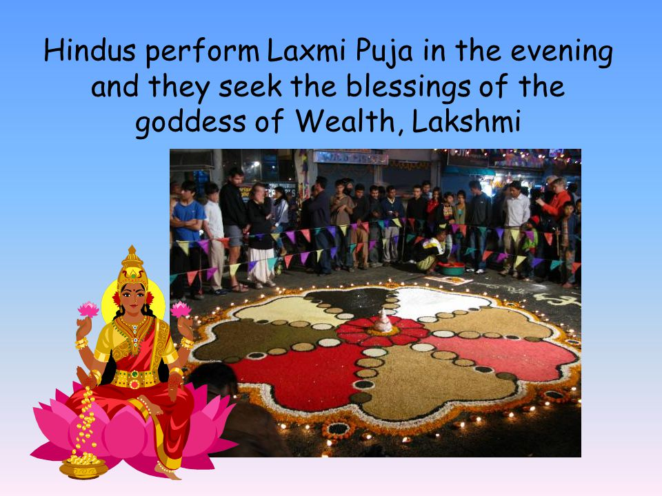 Hindus perform Laxmi Puja in the evening and they seek the blessings of the goddess of Wealth, Lakshmi