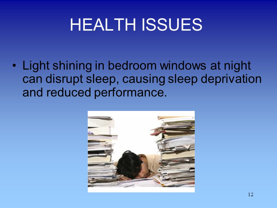 HEALTH ISSUES Light shining in bedroom windows at night can disrupt sleep, causing sleep deprivation and reduced performance.