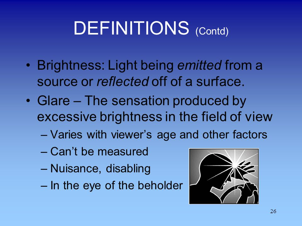 DEFINITIONS (Contd) Brightness: Light being emitted from a source or reflected off of a surface.