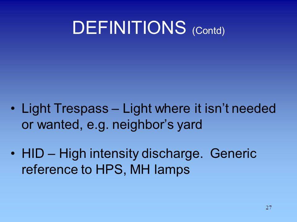 DEFINITIONS (Contd) Light Trespass – Light where it isn't needed or wanted, e.g. neighbor's yard.