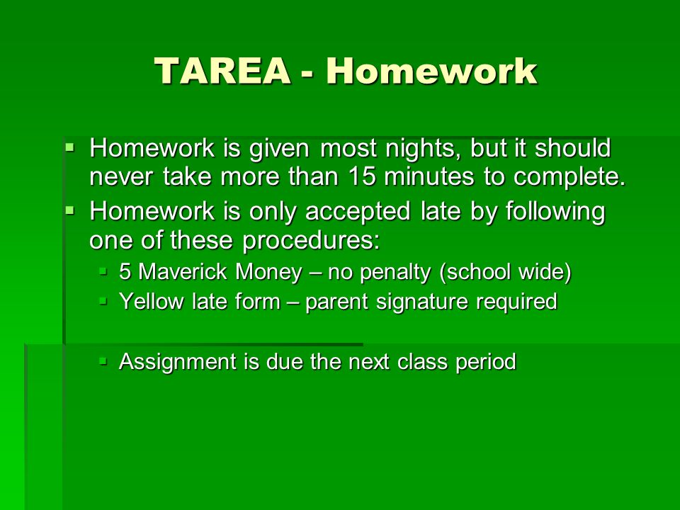 TAREA - Homework Homework is given most nights, but it should never take more than 15 minutes to complete.