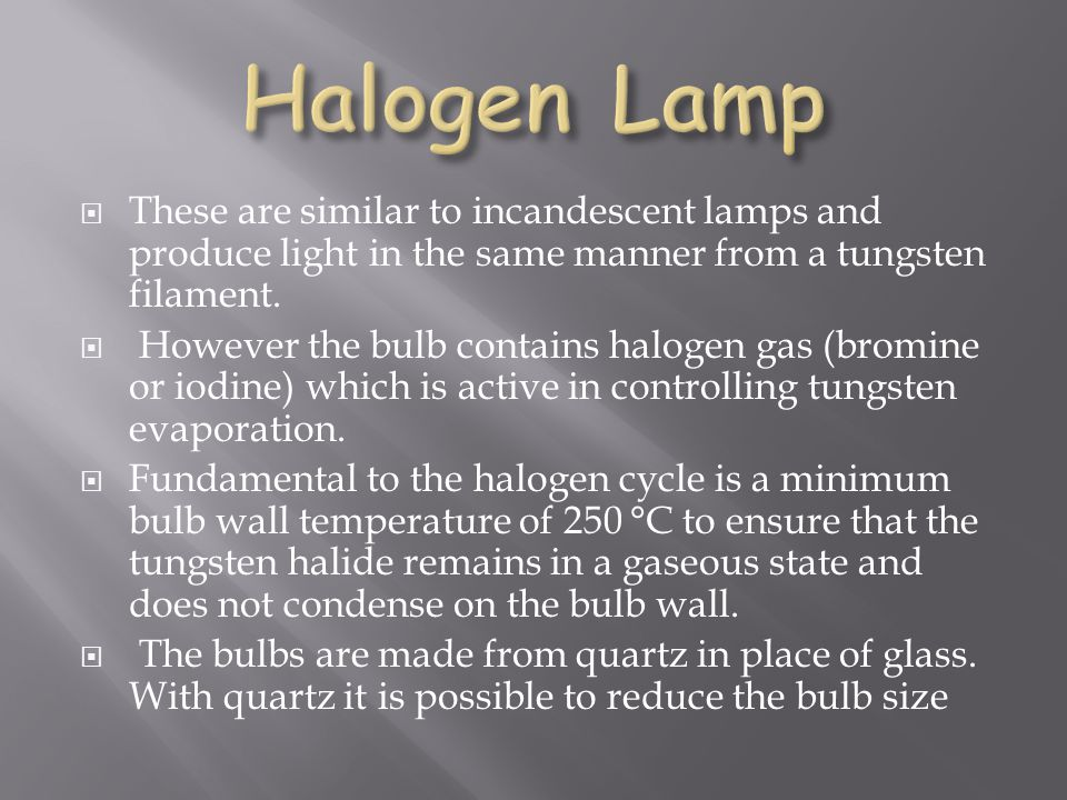 Halogen Lamp These are similar to incandescent lamps and produce light in the same manner from a tungsten filament.