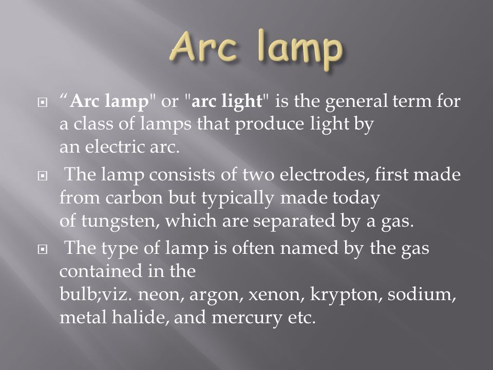 Arc lamp Arc lamp or arc light is the general term for a class of lamps that produce light by an electric arc.