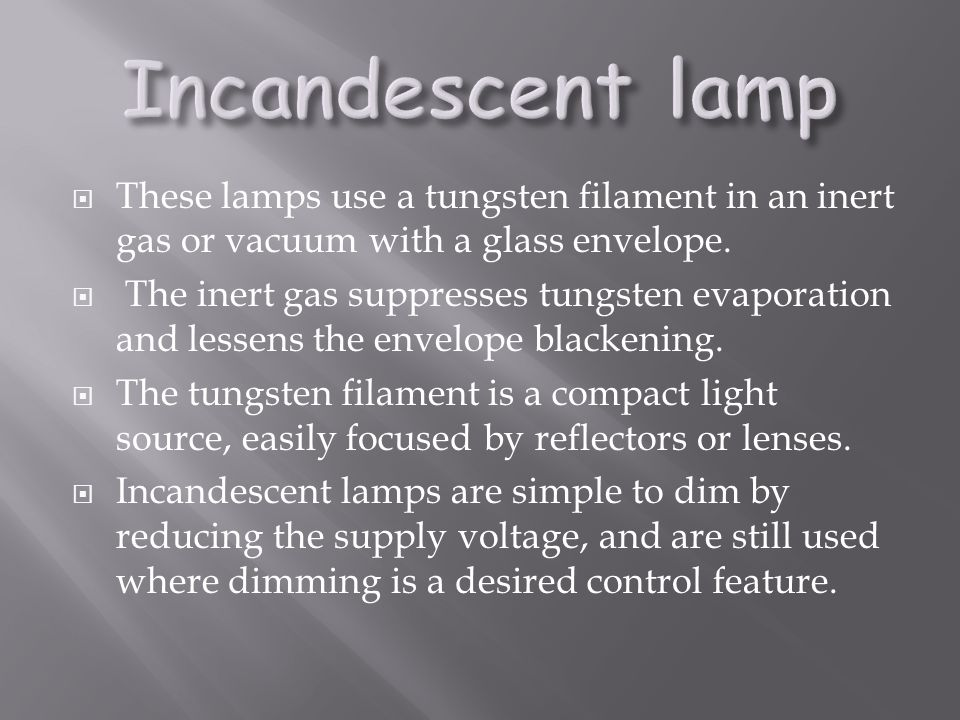 Incandescent lamp These lamps use a tungsten filament in an inert gas or vacuum with a glass envelope.
