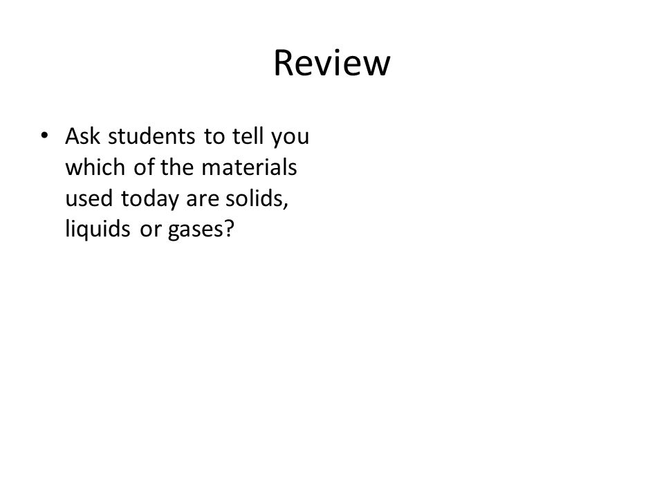 Review Ask students to tell you which of the materials used today are solids, liquids or gases