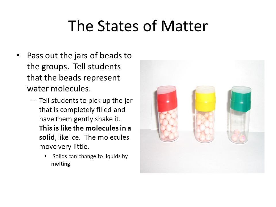 The States of Matter Pass out the jars of beads to the groups. Tell students that the beads represent water molecules.