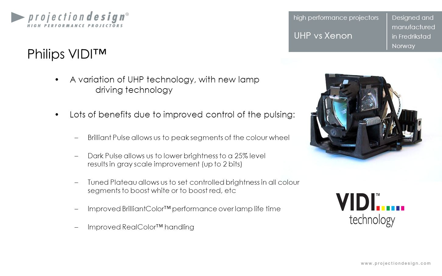 Philips VIDI™ A variation of UHP technology, with new lamp driving technology. Lots of benefits due to improved control of the pulsing: