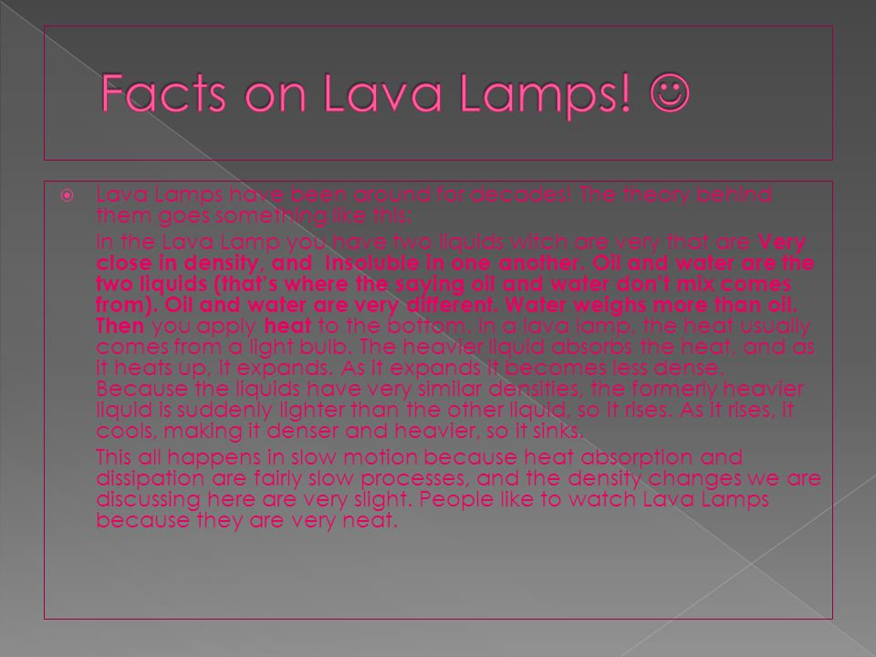 Facts on Lava Lamps!  Lava Lamps have been around for decades! The theory behind them goes something like this: