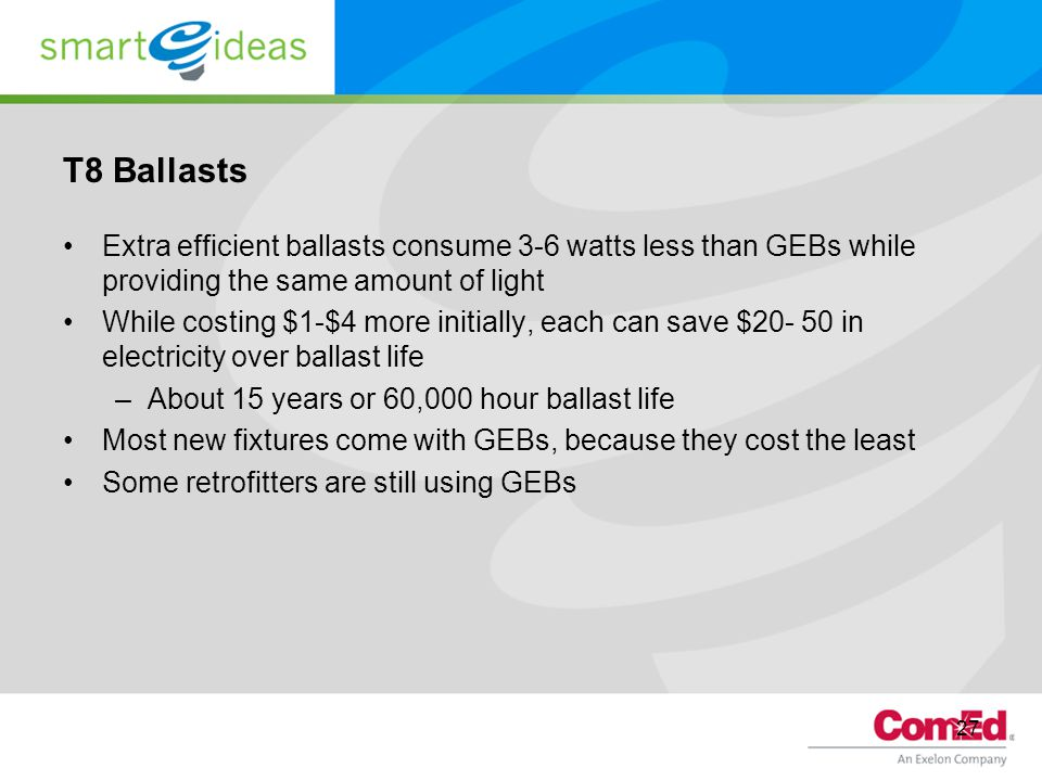 T8 Ballasts Extra efficient ballasts consume 3-6 watts less than GEBs while providing the same amount of light.