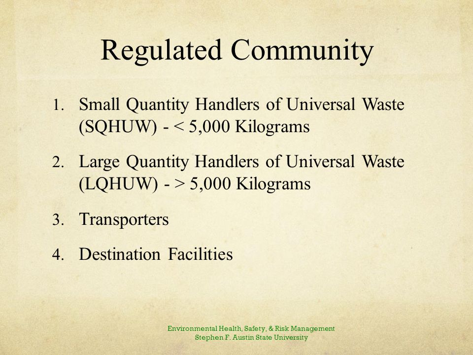 Small Quantity Handlers of Universal Waste (SQHUW) A Universal Waste Handler that handles less than 5,000 Kilograms (11,000 pounds) of total universal wastes (all batteries, pesticides, thermostats and lamps) calculated collectively on-site at any time.