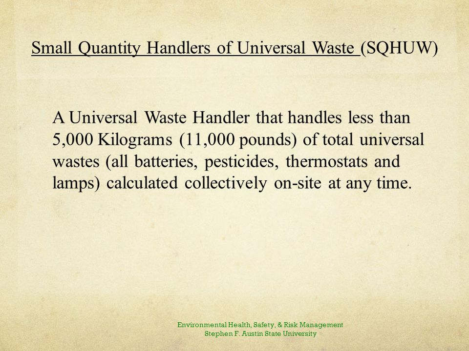Large Quantity Handler of Universal Waste (LQHUW) A Universal Waste Handler that handles greater than 5,000 Kilograms (11,000 pounds) of total universal wastes (all batteries, pesticides, thermostats and lamps) calculated collectively on-site at any time.