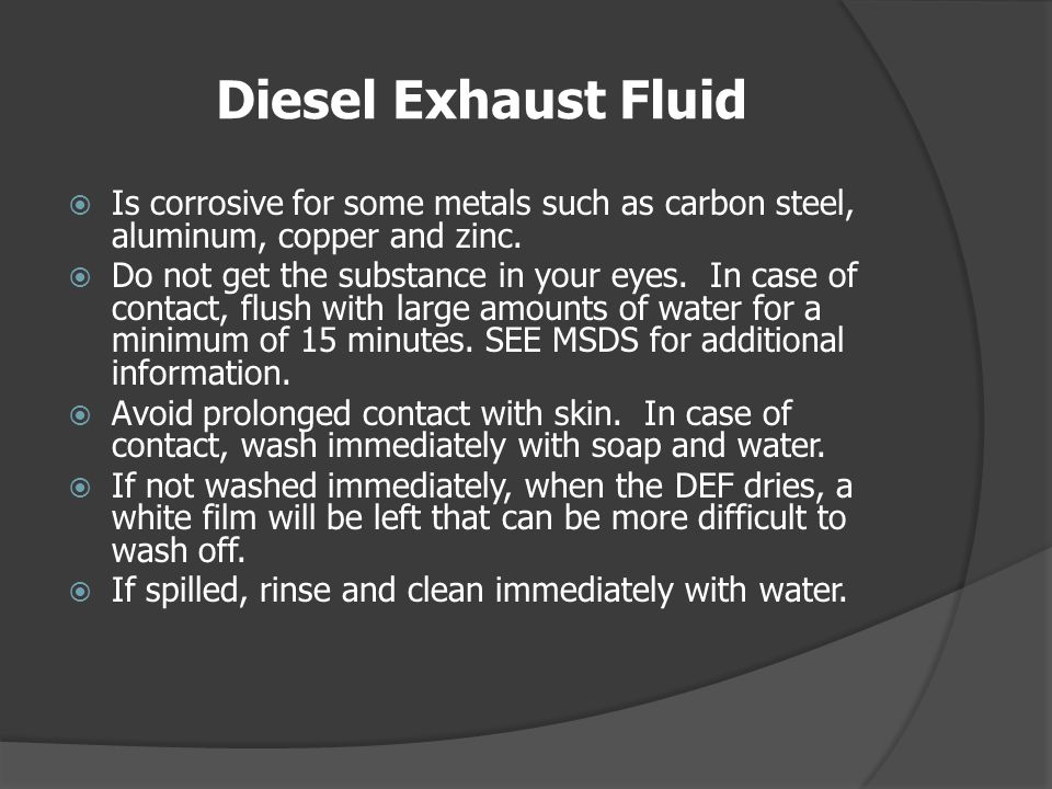 Diesel Exhaust Fluid Is corrosive for some metals such as carbon steel, aluminum, copper and zinc.
