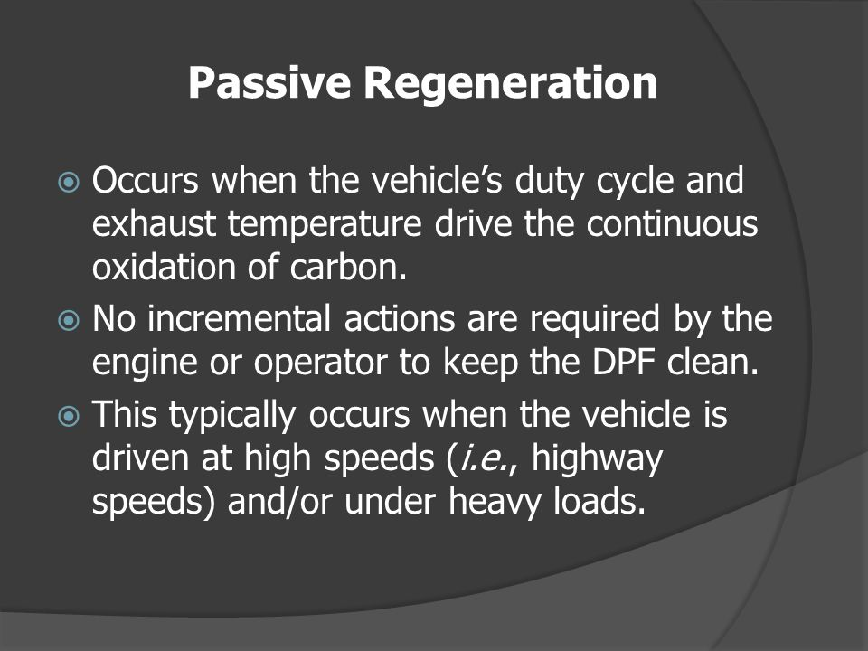 Passive Regeneration Occurs when the vehicle's duty cycle and exhaust temperature drive the continuous oxidation of carbon.