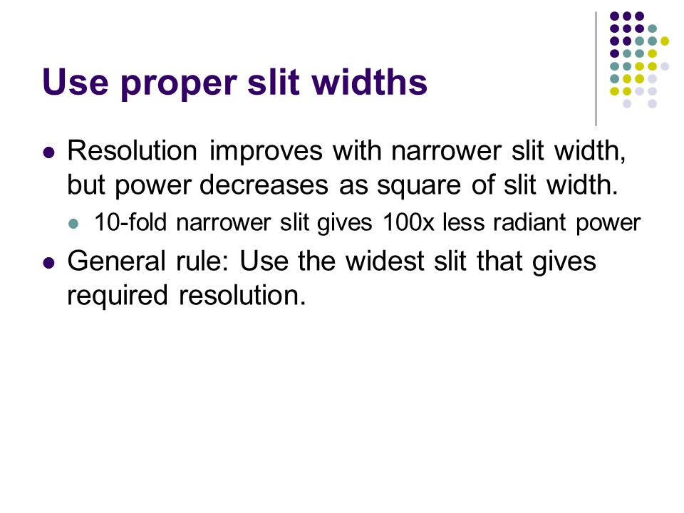 Use proper slit widths Resolution improves with narrower slit width, but power decreases as square of slit width.