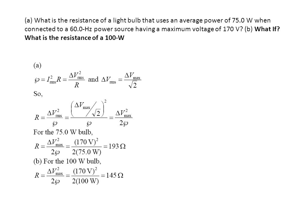 (a) What is the resistance of a light bulb that uses an average power of 75.0 W when connected to a 60.0-Hz power source having a maximum voltage of 170 V.