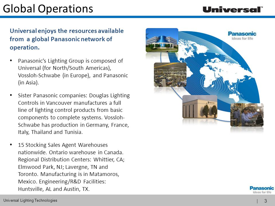 Global Operations Universal enjoys the resources available from a global Panasonic network of operation.
