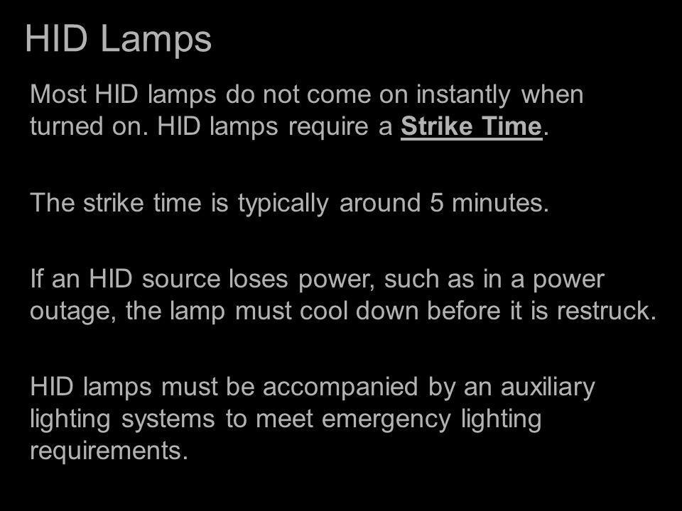 HID Lamps Most HID lamps do not come on instantly when turned on. HID lamps require a Strike Time. The strike time is typically around 5 minutes.
