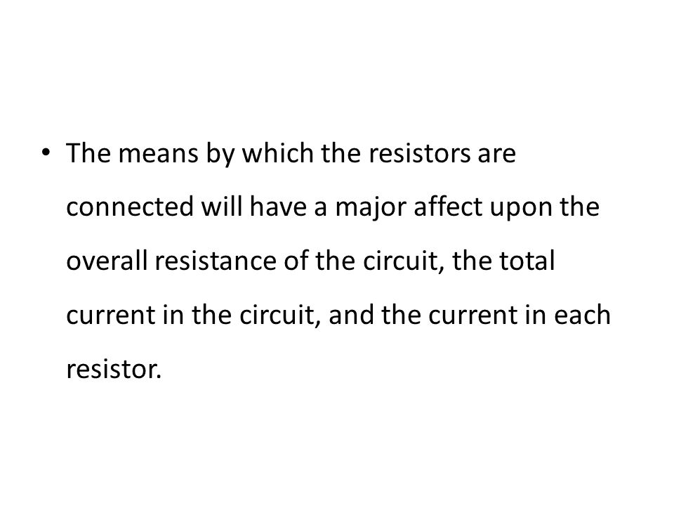 The means by which the resistors are connected will have a major affect upon the overall resistance of the circuit, the total current in the circuit, and the current in each resistor.