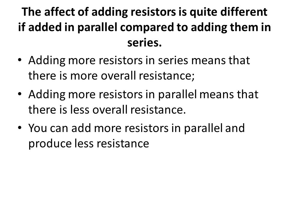 The affect of adding resistors is quite different if added in parallel compared to adding them in series.