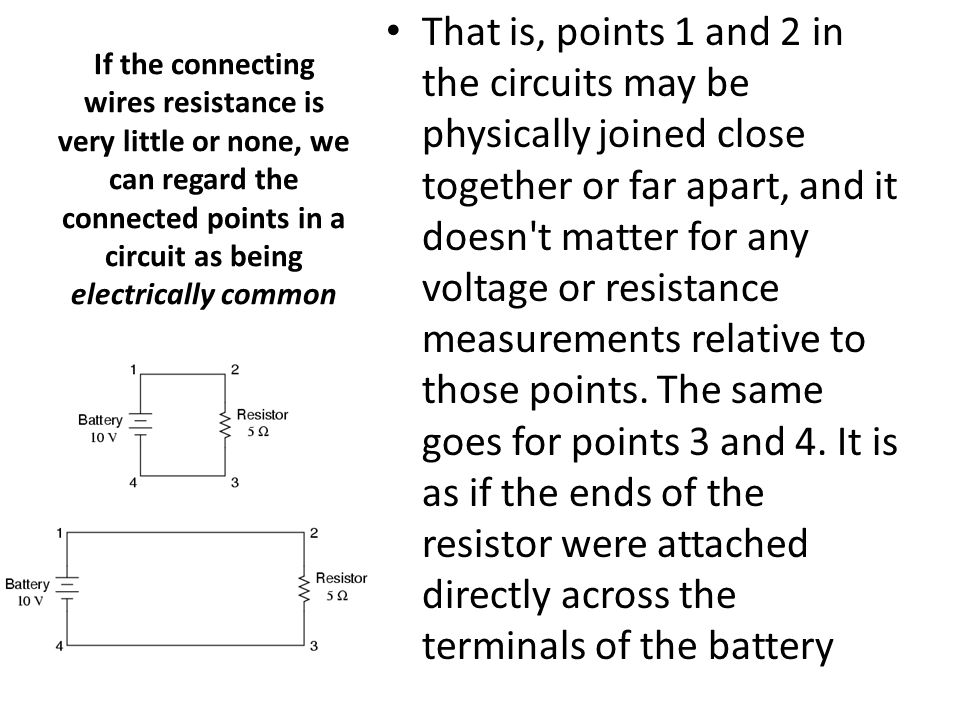 That is, points 1 and 2 in the circuits may be physically joined close together or far apart, and it doesn t matter for any voltage or resistance measurements relative to those points. The same goes for points 3 and 4. It is as if the ends of the resistor were attached directly across the terminals of the battery