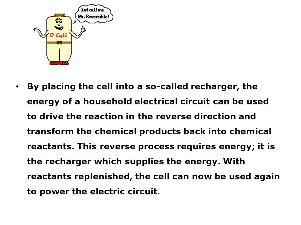 By placing the cell into a so-called recharger, the energy of a household electrical circuit can be used to drive the reaction in the reverse direction and transform the chemical products back into chemical reactants.