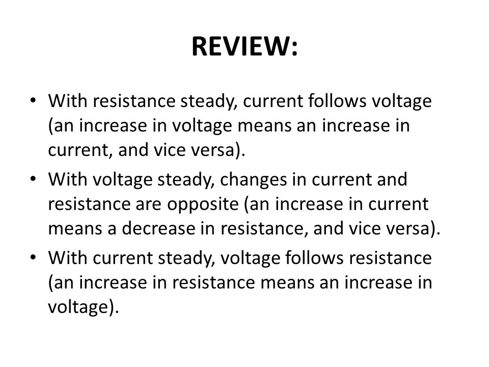 REVIEW: With resistance steady, current follows voltage (an increase in voltage means an increase in current, and vice versa).