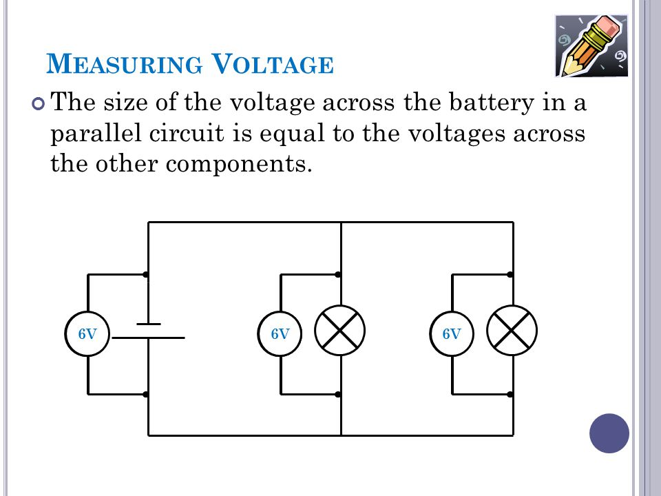 Measuring Voltage The size of the voltage across the battery in a parallel circuit is equal to the voltages across the other components.