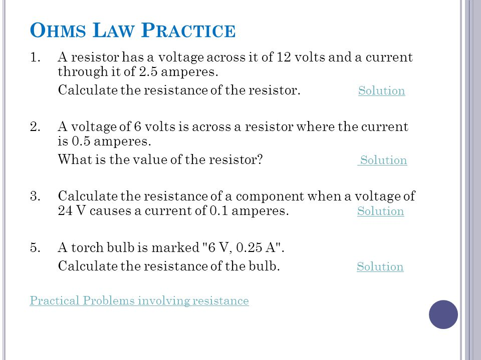 Ohms Law Practice 1. A resistor has a voltage across it of 12 volts and a current through it of 2.5 amperes.