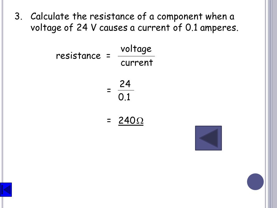 3. Calculate the resistance of a component when a voltage of 24 V causes a current of 0.1 amperes.