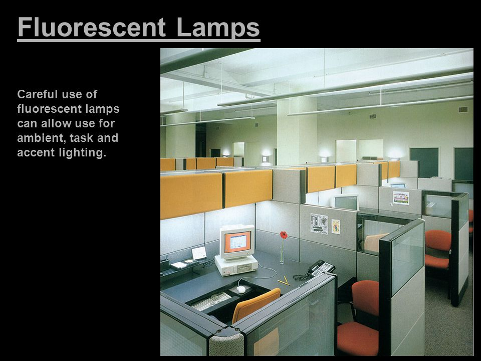 Fluorescent Lamps Careful use of fluorescent lamps can allow use for ambient, task and accent lighting.